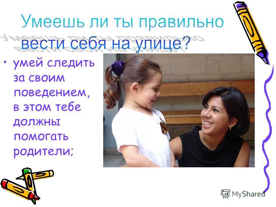 умей следить за своим поведением, в этом тебе должны помогать родители;