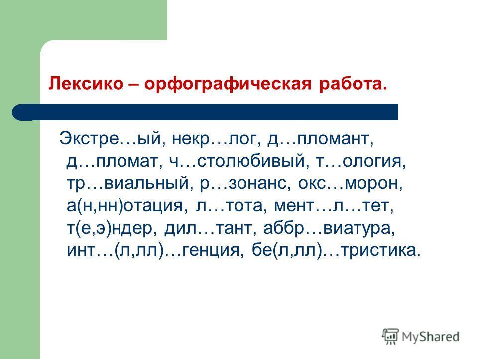 Лексико – орфографическая работа. Экстре…ый, некр…лог, д…пломант, д…пломат, ч…столюбивый, т…ология, тр…виальный, р…зонанс, окс…морон, а(н,нн)отация, л…тота, мент…л…тет, т(е,э)ндер, дил…тант, аббр…виатура, инт…(л,лл)…генция, бе(л,лл)…тристика.