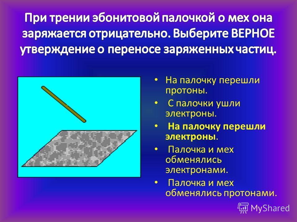 На палочку перешли протоны. С палочки ушли электроны. На палочку перешли электроны. Палочка и мех обменялись электронами. Палочка и мех обменялись протонами.