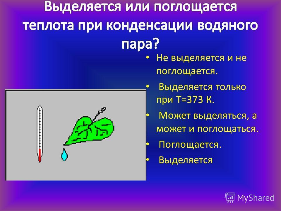 Не выделяется и не поглощается. Выделяется только при Т=373 К. Может выделяться, а может и поглощаться. Поглощается. Выделяется