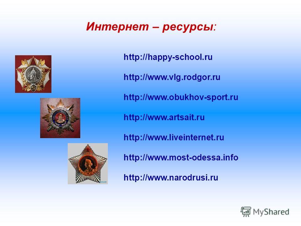 Интернет – ресурсы: http://happy-school.ru http://www.vlg.rodgor.ru http://www.obukhov-sport.ru http://www.artsait.ru http://www.liveinternet.ru http://www.most-odessa.info http://www.narodrusi.ru