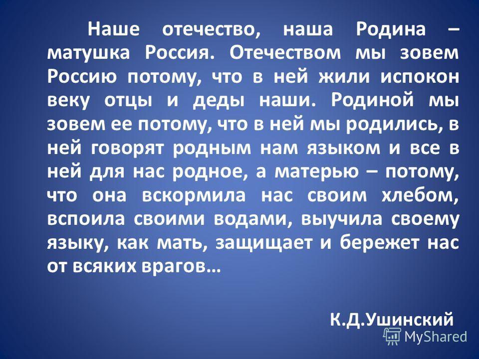 Наше отечество, наша Родина – матушка Россия. Отечеством мы зовем Россию потому, что в ней жили испокон веку отцы и деды наши. Родиной мы зовем ее потому, что в ней мы родились, в ней говорят родным нам языком и все в ней для нас родное, а матерью –