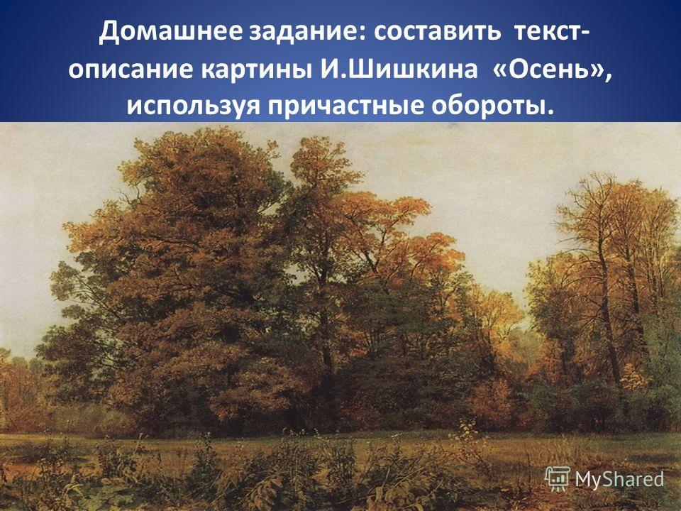 Домашнее задание: составить текст- описание картины И.Шишкина «Осень», используя причастные обороты.
