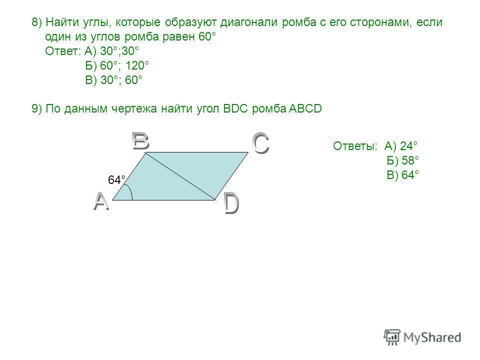 8) Найти углы, которые образуют диагонали ромба с его сторонами, если один из углов ромба равен 60° Ответ: А) 30°;30° Б) 60°; 120° В) 30°; 60° 9) По данным чертежа найти угол BDC ромба ABCD 64°64° Ответы: А) 24° Б) 58° В) 64°