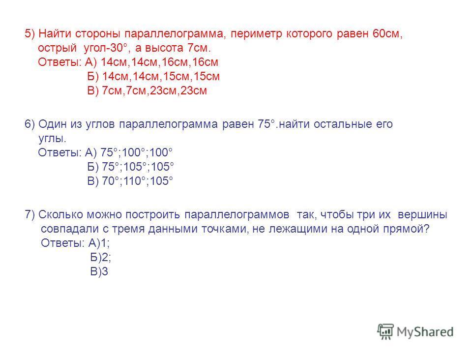 6) Один из углов параллелограмма равен 75°.найти остальные его углы. Ответы: А) 75°;100°;100° Б) 75°;105°;105° В) 70°;110°;105° 5) Найти стороны параллелограмма, периметр которого равен 60 см, острый угол-30°, а высота 7 см. Ответы: А) 14 см,14 см,16