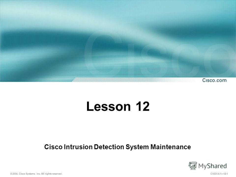 © 2004, Cisco Systems, Inc. All rights reserved. CSIDS 4.112-1 Lesson 12 Cisco Intrusion Detection System Maintenance