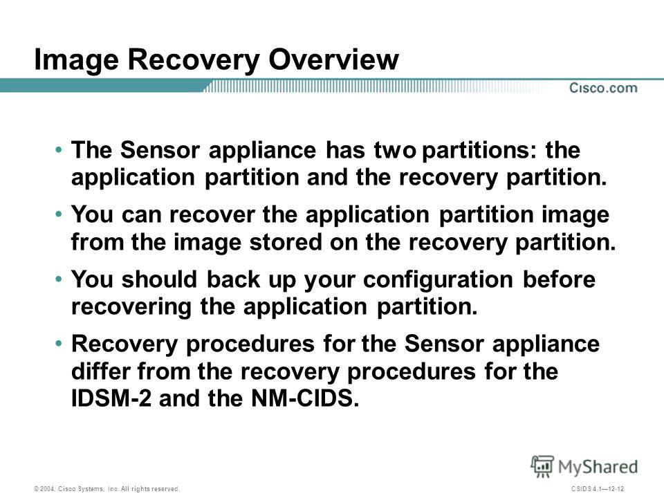 © 2004, Cisco Systems, Inc. All rights reserved. CSIDS 4.112-12 Image Recovery Overview The Sensor appliance has two partitions: the application partition and the recovery partition. You can recover the application partition image from the image stor