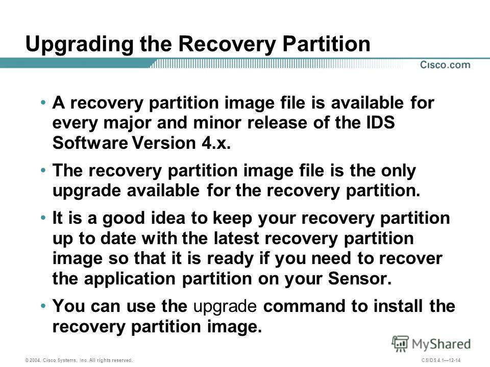 © 2004, Cisco Systems, Inc. All rights reserved. CSIDS 4.112-14 Upgrading the Recovery Partition A recovery partition image file is available for every major and minor release of the IDS Software Version 4.x. The recovery partition image file is the