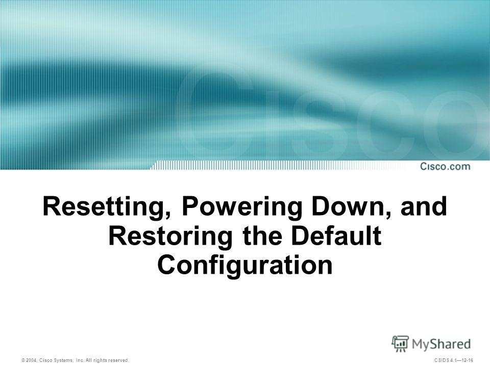 © 2004, Cisco Systems, Inc. All rights reserved. CSIDS 4.112-16 Resetting, Powering Down, and Restoring the Default Configuration