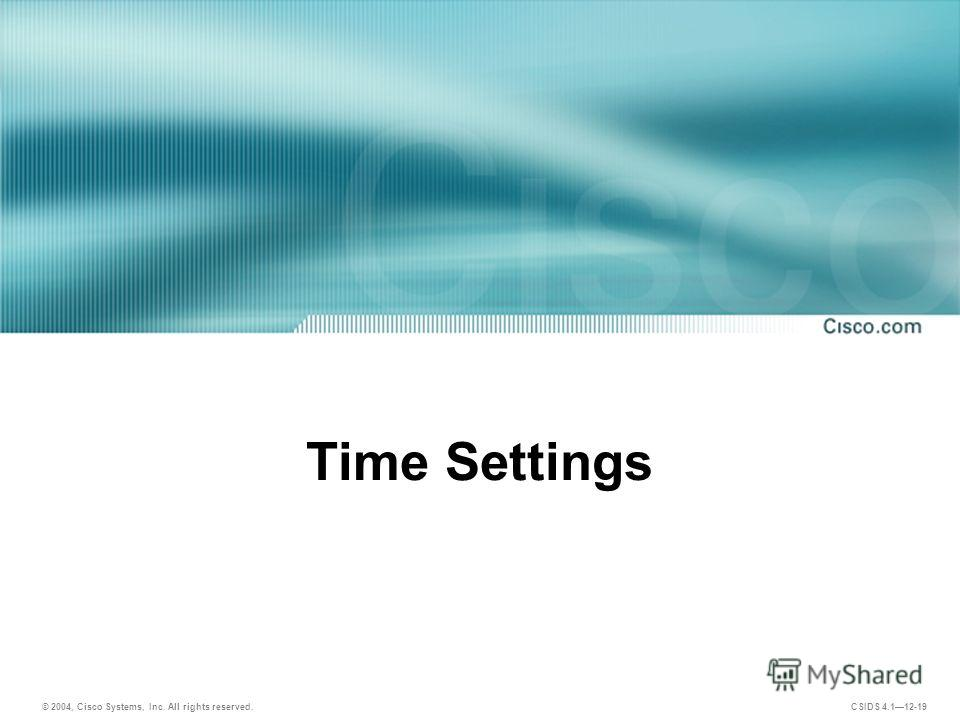 © 2004, Cisco Systems, Inc. All rights reserved. CSIDS 4.112-19 Time Settings