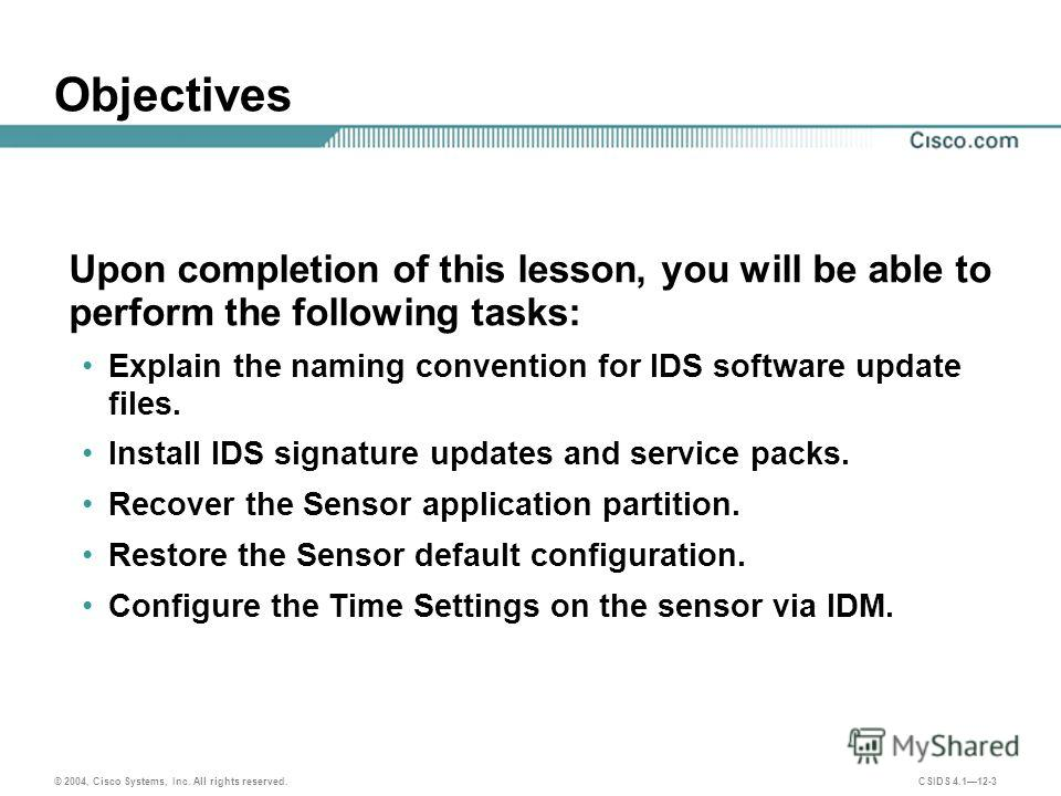 © 2004, Cisco Systems, Inc. All rights reserved. CSIDS 4.112-3 Objectives Upon completion of this lesson, you will be able to perform the following tasks: Explain the naming convention for IDS software update files. Install IDS signature updates and