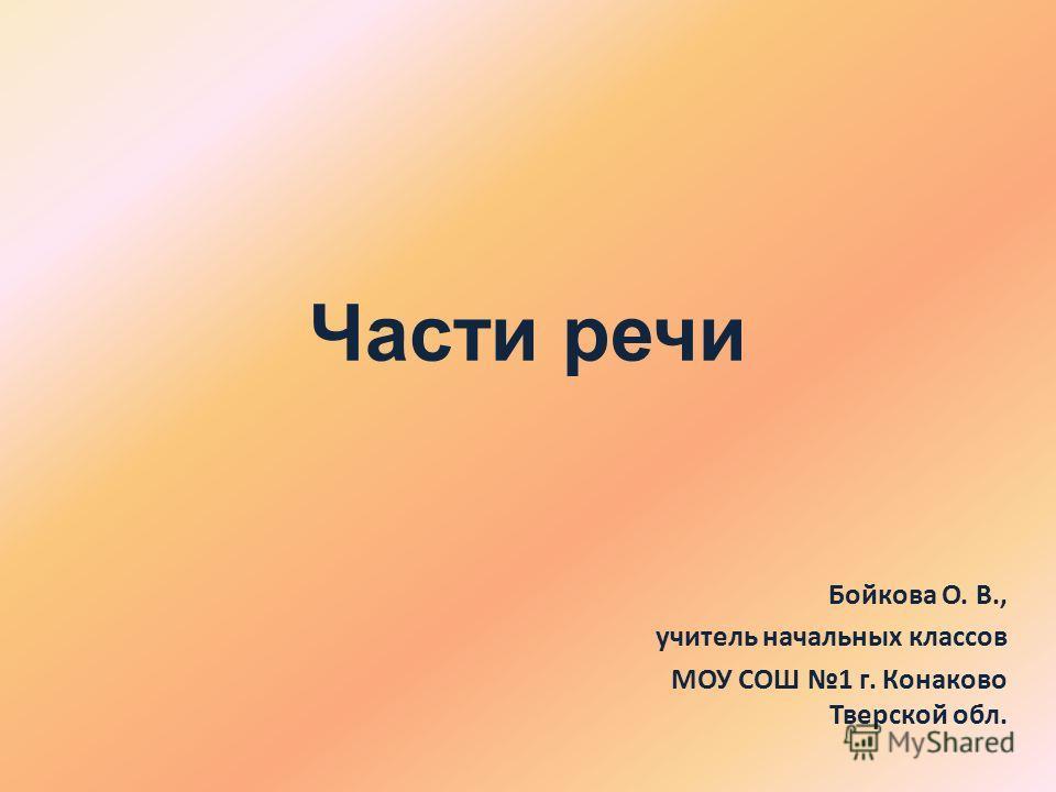 Части речи Бойкова О. В., учитель начальных классов МОУ СОШ 1 г. Конаково Тверской обл.