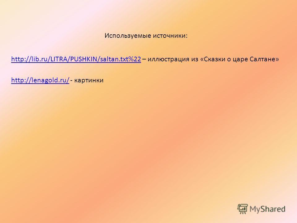 http://lib.ru/LITRA/PUSHKIN/saltan.txt%22http://lib.ru/LITRA/PUSHKIN/saltan.txt%22 – иллюстрация из «Сказки о царе Салтане» http://lenagold.ru/http://lenagold.ru/ - картинки Используемые источники: