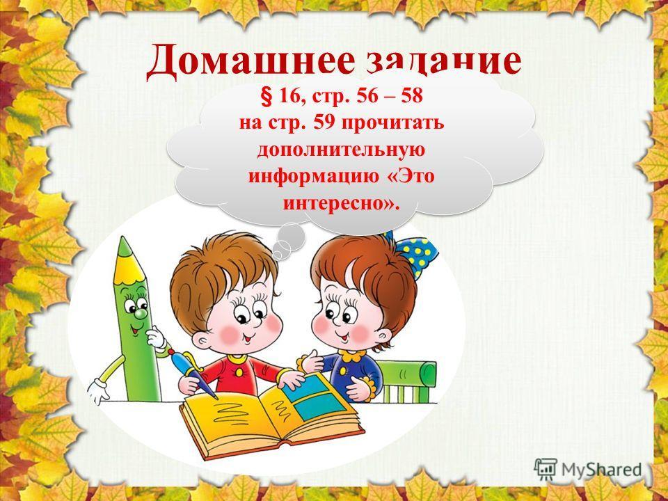 Домашнее задание § 16, стр. 56 – 58 на стр. 59 прочитать дополнительную информацию «Это интересно». § 16, стр. 56 – 58 на стр. 59 прочитать дополнительную информацию «Это интересно».