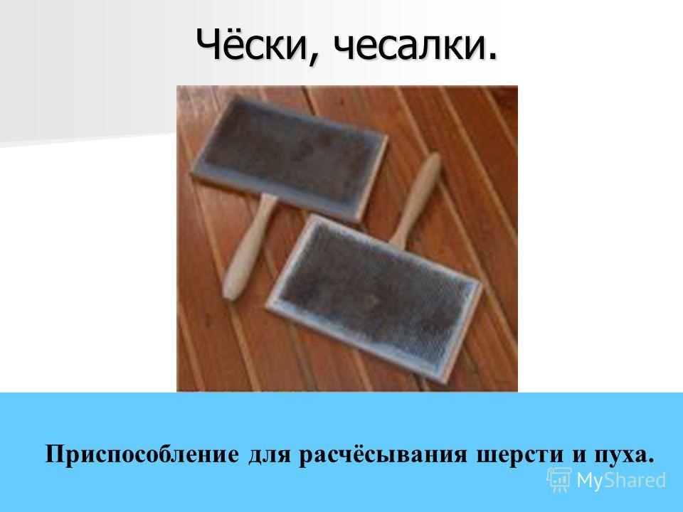 Чёски, чесалки. Приспособление для расчёсывания шерсти и пуха.