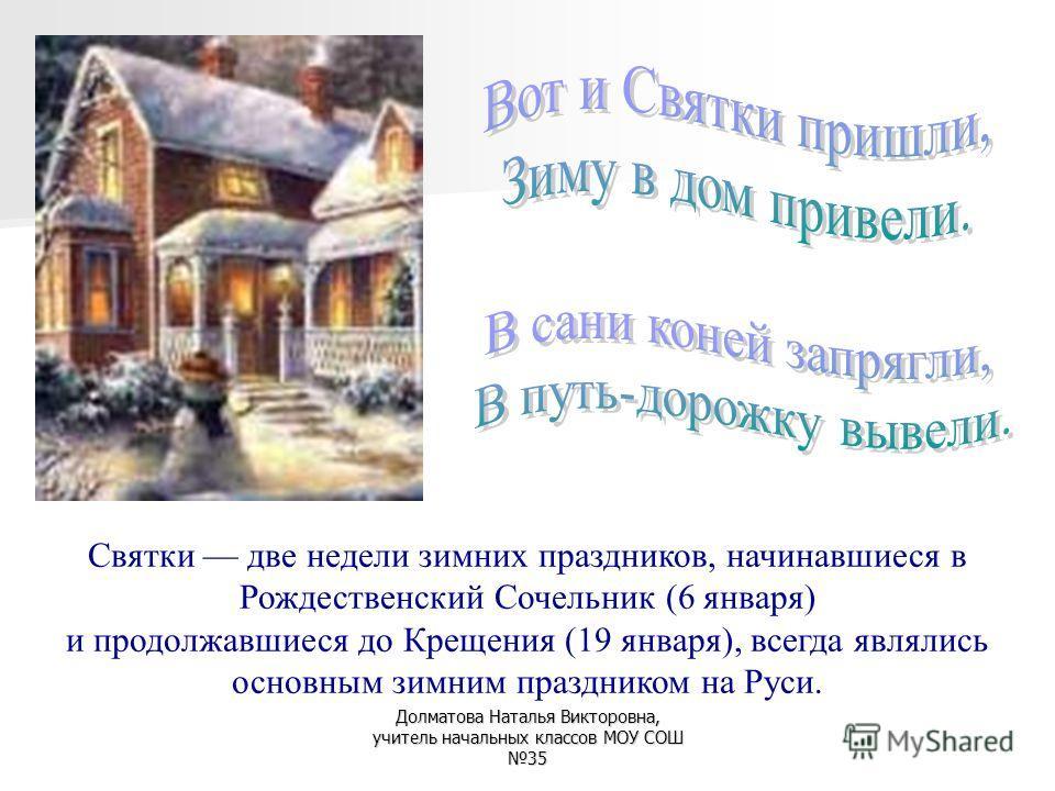 Святки две недели зимних праздников, начинавшиеся в Рождественский Сочельник (6 января) и продолжавшиеся до Крещения (19 января), всегда являлись основным зимним праздником на Руси.