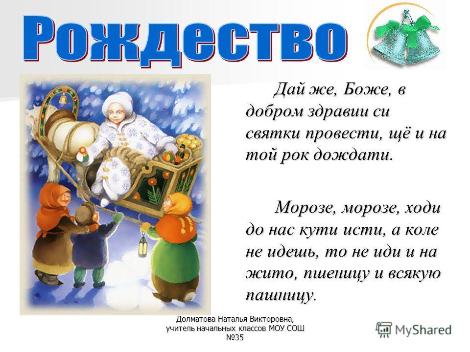 Дай же, Боже, в добром здравии си святки провести, щё и на той рок дождати. Морозе, морозе, ходи до нас кути исти, а коле не идешь, то не иди и на жито, пшеницу и всякую пашницу.