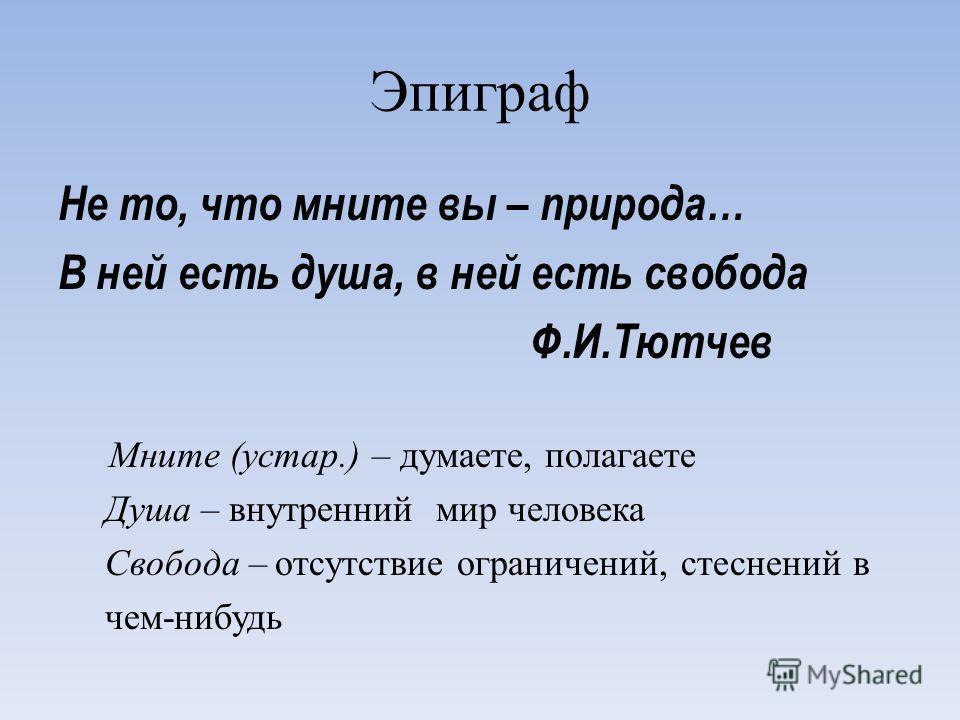 Эпиграф Не то, что мните вы – природа… В ней есть душа, в ней есть свобода Ф.И.Тютчев Мните (устар.) – думаете, полагаете Душа – внутренний мир человека Свобода – отсутствие ограничений, стеснений в чем-нибудь