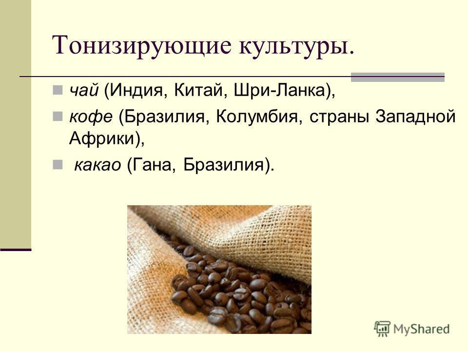 Тонизирующие культуры. чай (Индия, Китай, Шри-Ланка), кофе (Бразилия, Колумбия, страны Западной Африки), какао (Гана, Бразилия).