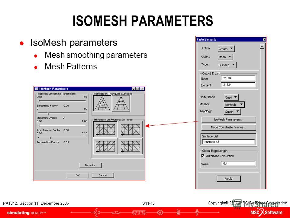 PAT312, Section 11, December 2006 S11-18 Copyright 2007 MSC.Software Corporation ISOMESH PARAMETERS l IsoMesh parameters l Mesh smoothing parameters l Mesh Patterns