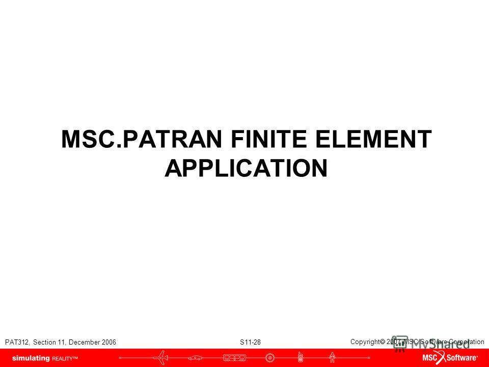 PAT312, Section 11, December 2006 S11-28 Copyright 2007 MSC.Software Corporation MSC.PATRAN FINITE ELEMENT APPLICATION