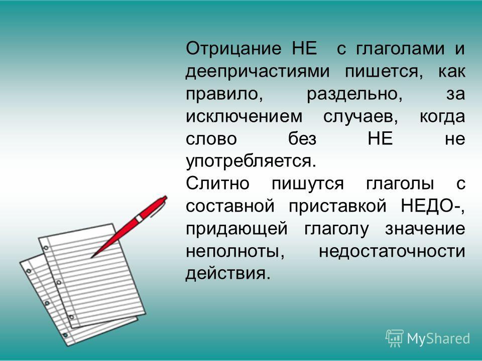 Отрицание НЕ с глаголами и деепричастиями пишется, как правило, раздельно, за исключением случаев, когда слово без НЕ не употребляется. Слитно пишутся глаголы с составной приставкой НЕДО-, придающей глаголу значение неполноты, недостаточности действи