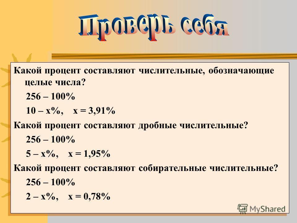 Какой процент составляют числительные, обозначающие целые числа? 256 – 100% 10 – х%, х = 3,91% Какой процент составляют дробные числительные? 256 – 100% 5 – х%, х = 1,95% Какой процент составляют собирательные числительные? 256 – 100% 2 – х%, х = 0,7