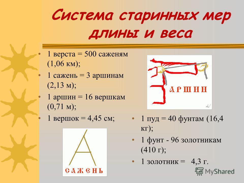 Система старинных мер длины и веса 1 верста = 500 саженям (1,06 км); 1 сажень = 3 аршинам (2,13 м); 1 аршин = 16 вершкам (0,71 м); 1 вершок = 4,45 см; 1 пуд = 40 фунтам (16,4 кг); 1 фунт - 96 золотникам (410 г); 1 золотник = 4,3 г.