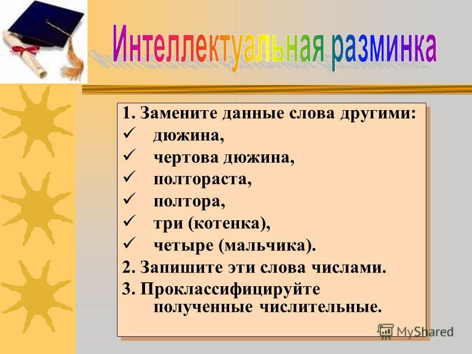 1. Замените данные слова другими: дюжина, чертова дюжина, полтораста, полтора, три (котенка), четыре (мальчика). 2. Запишите эти слова числами. 3. Проклассифицируйте полученные числительные. 1. Замените данные слова другими: дюжина, чертова дюжина, п