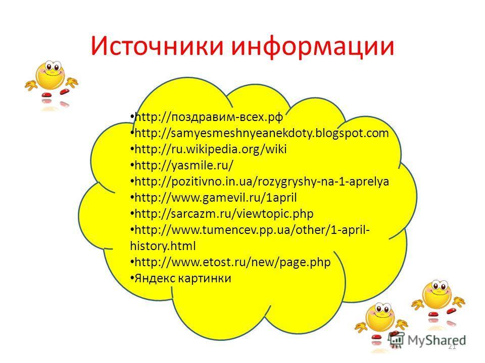 Источники информации http://поздравим-всех.рф http://samyesmeshnyeanekdoty.blogspot.com http://ru.wikipedia.org/wiki http://yasmile.ru/ http://pozitivno.in.ua/rozygryshy-na-1-aprelya http://www.gamevil.ru/1april http://sarcazm.ru/viewtopic.php http:/