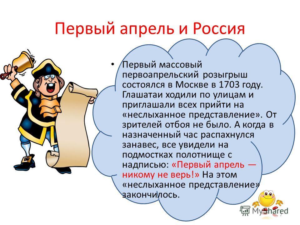 Первый апрель и Россия Первый массовый первоапрельский розыгрыш состоялся в Москве в 1703 году. Глашатаи ходили по улицам и приглашали всех прийти на «неслыханное представление». От зрителей отбоя не было. А когда в назначенный час распахнулся занаве