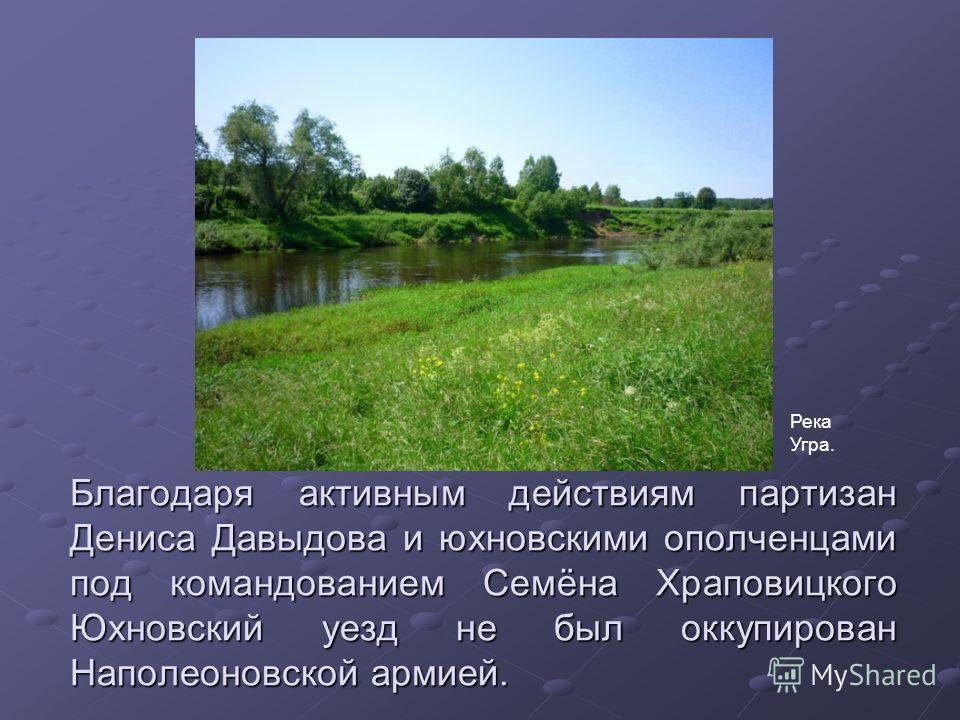 Благодаря активным действиям партизан Дениса Давыдова и юхновскими ополченцами под командованием Семёна Храповицкого Юхновский уезд не был оккупирован Наполеоновской армией. Река Угра.