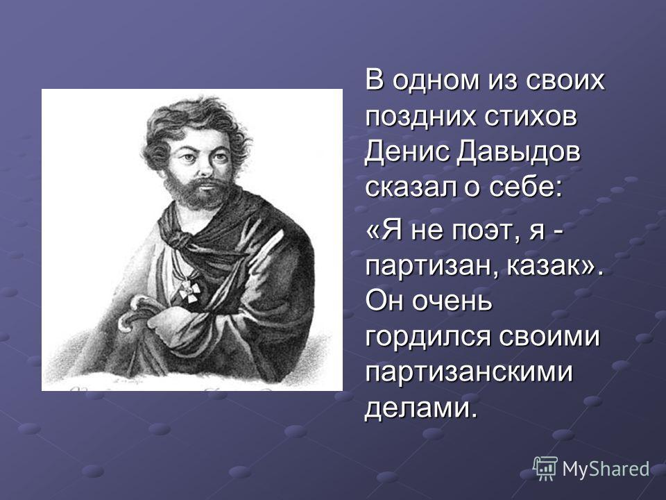 В одном из своих поздних стихов Денис Давыдов сказал о себе: «Я не поэт, я - партизан, казак». Он очень гордился своими партизанскими делами.