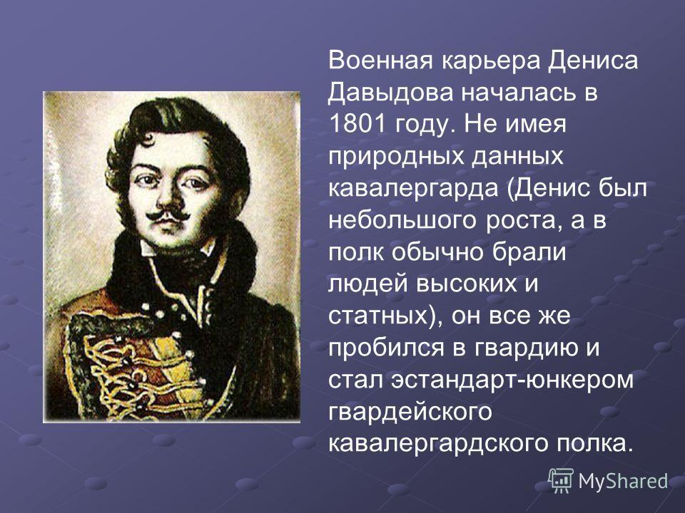 Военная карьера Дениса Давыдова началась в 1801 году. Не имея природных данных кавалергарда (Денис был небольшого роста, а в полк обычно брали людей высоких и статных), он все же пробился в гвардию и стал эстандарт-юнкером гвардейского кавалергардско