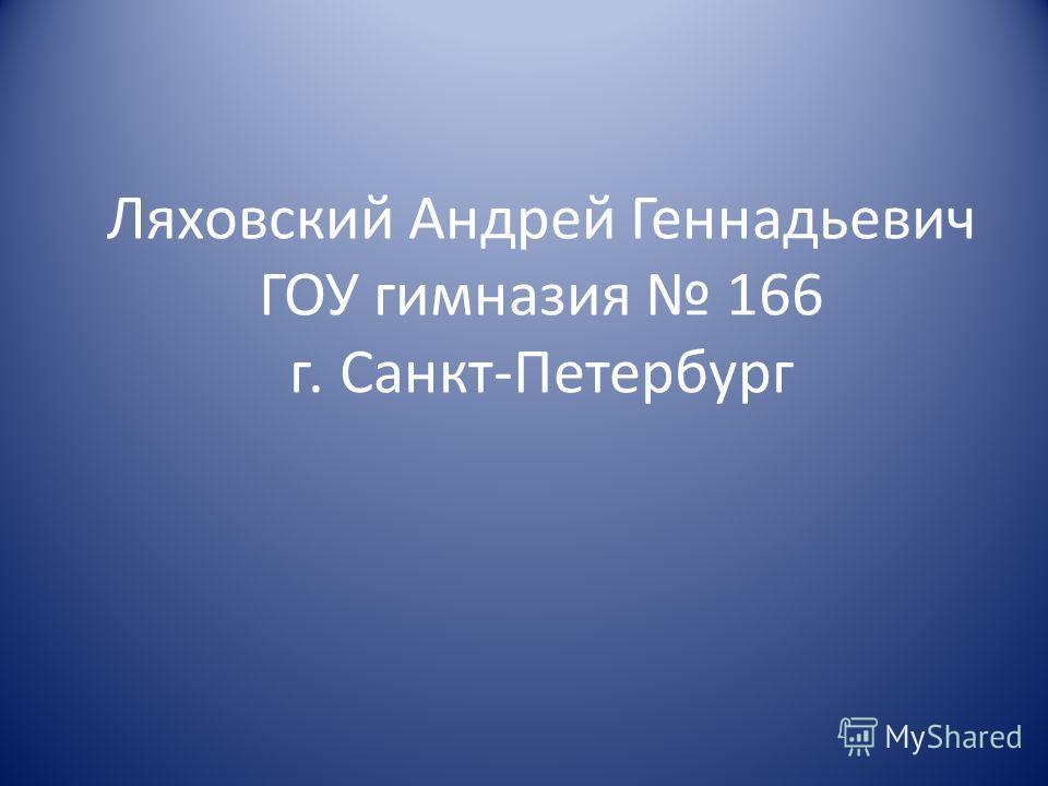 Ляховский Андрей Геннадьевич ГОУ гимназия 166 г. Санкт-Петербург