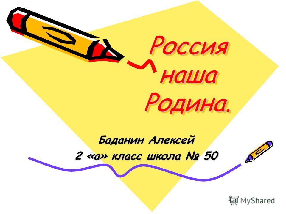 Россия наша Родина. Баданин Алексей 2 «а» класс школа 50