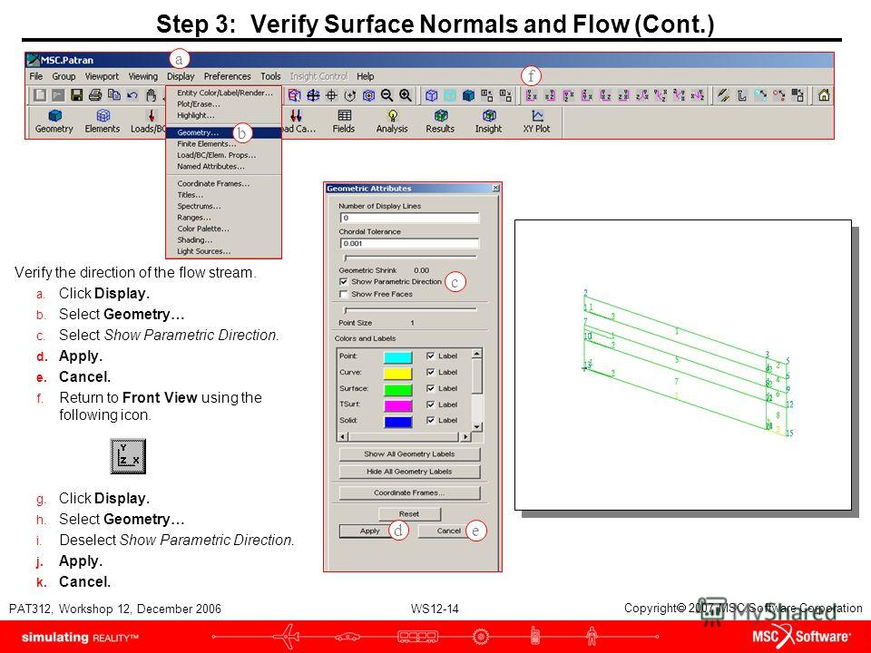 WS12-14 PAT312, Workshop 12, December 2006 Copyright 2007 MSC.Software Corporation Step 3: Verify Surface Normals and Flow (Cont.) Verify the direction of the flow stream. a. Click Display. b. Select Geometry… c. Select Show Parametric Direction. d.