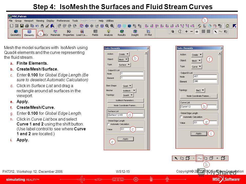 WS12-15 PAT312, Workshop 12, December 2006 Copyright 2007 MSC.Software Corporation Step 4: IsoMesh the Surfaces and Fluid Stream Curves Mesh the model surfaces with IsoMesh using Quad4 elements and the curve representing the fluid stream. a. Finite E