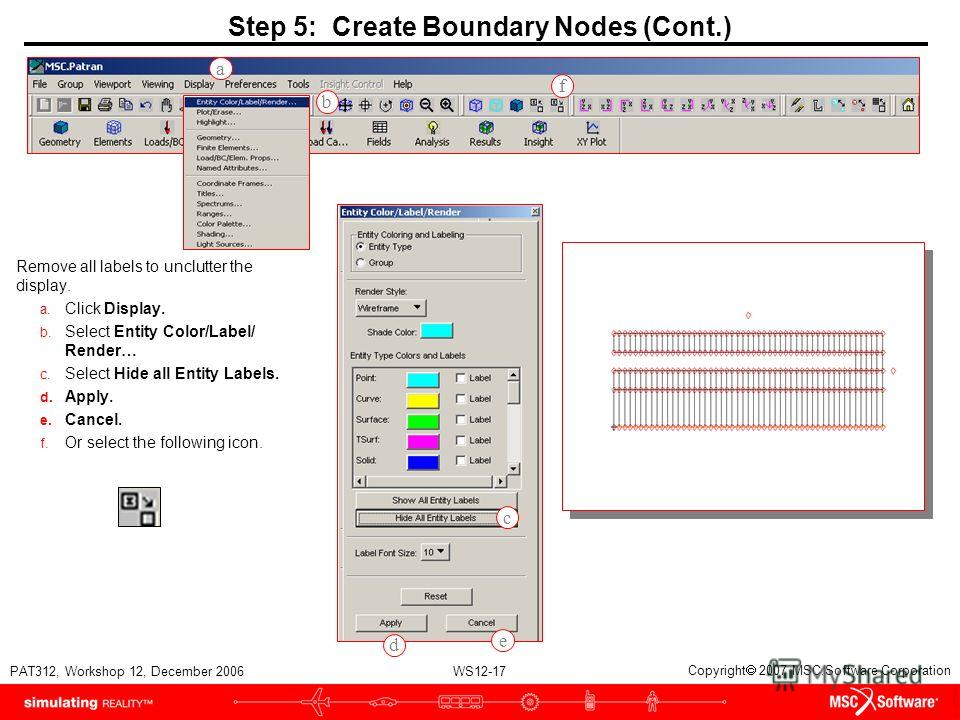 WS12-17 PAT312, Workshop 12, December 2006 Copyright 2007 MSC.Software Corporation Step 5: Create Boundary Nodes (Cont.) Remove all labels to unclutter the display. a. Click Display. b. Select Entity Color/Label/ Render… c. Select Hide all Entity Lab