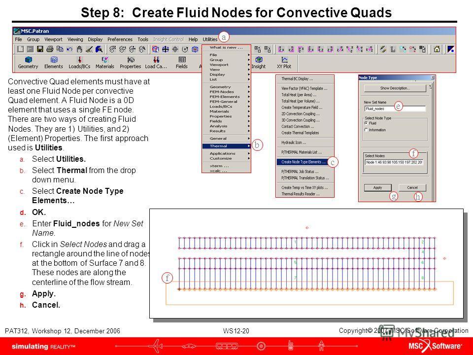 WS12-20 PAT312, Workshop 12, December 2006 Copyright 2007 MSC.Software Corporation Step 8: Create Fluid Nodes for Convective Quads Convective Quad elements must have at least one Fluid Node per convective Quad element. A Fluid Node is a 0D element th