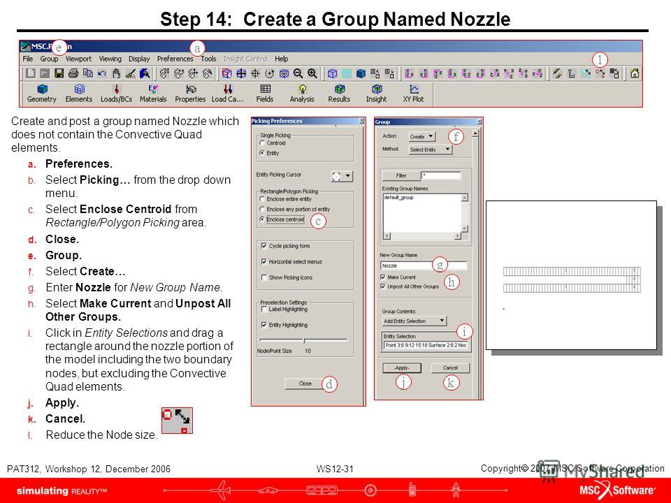 WS12-31 PAT312, Workshop 12, December 2006 Copyright 2007 MSC.Software Corporation Step 14: Create a Group Named Nozzle Create and post a group named Nozzle which does not contain the Convective Quad elements. a. Preferences. b. Select Picking… from