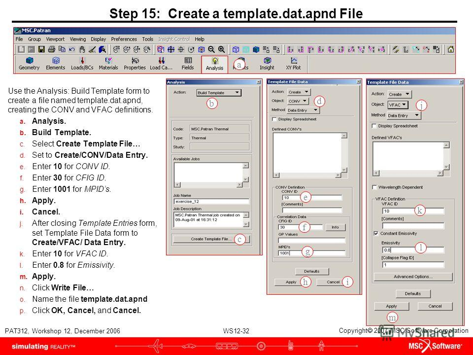 WS12-32 PAT312, Workshop 12, December 2006 Copyright 2007 MSC.Software Corporation Step 15: Create a template.dat.apnd File Use the Analysis: Build Template form to create a file named template.dat.apnd, creating the CONV and VFAC definitions. a. Ana