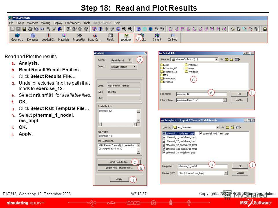 WS12-37 PAT312, Workshop 12, December 2006 Copyright 2007 MSC.Software Corporation Step 18: Read and Plot Results Read and Plot the results. a. Analysis. b. Read Result/Result Entities. c. Click Select Results File… d. Under directories find the path