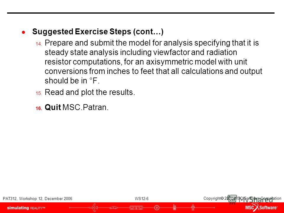 WS12-6 PAT312, Workshop 12, December 2006 Copyright 2007 MSC.Software Corporation Suggested Exercise Steps (cont…) 14. Prepare and submit the model for analysis specifying that it is steady state analysis including viewfactor and radiation resistor c