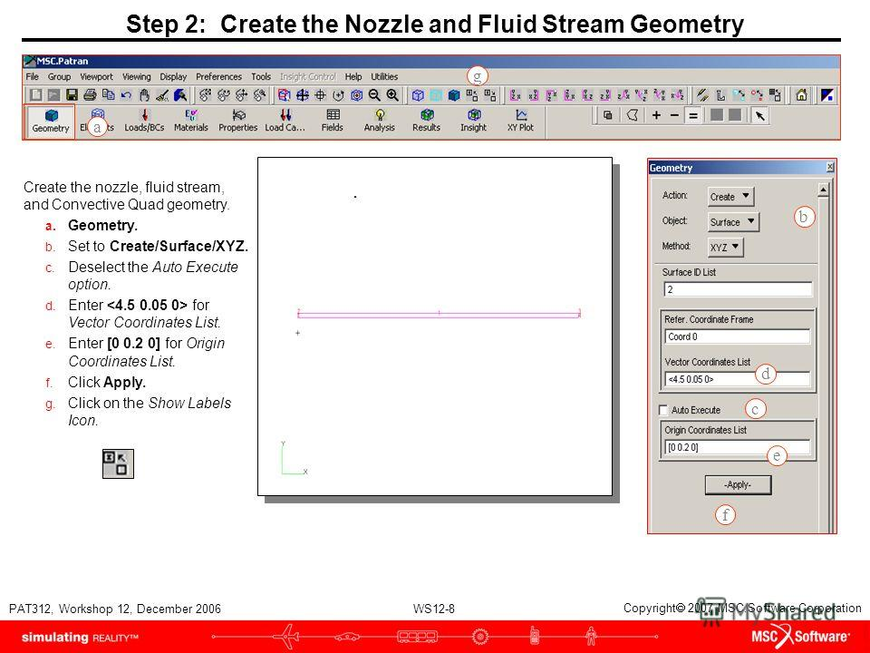 WS12-8 PAT312, Workshop 12, December 2006 Copyright 2007 MSC.Software Corporation Step 2: Create the Nozzle and Fluid Stream Geometry Create the nozzle, fluid stream, and Convective Quad geometry. a. Geometry. b. Set to Create/Surface/XYZ. c. Deselec
