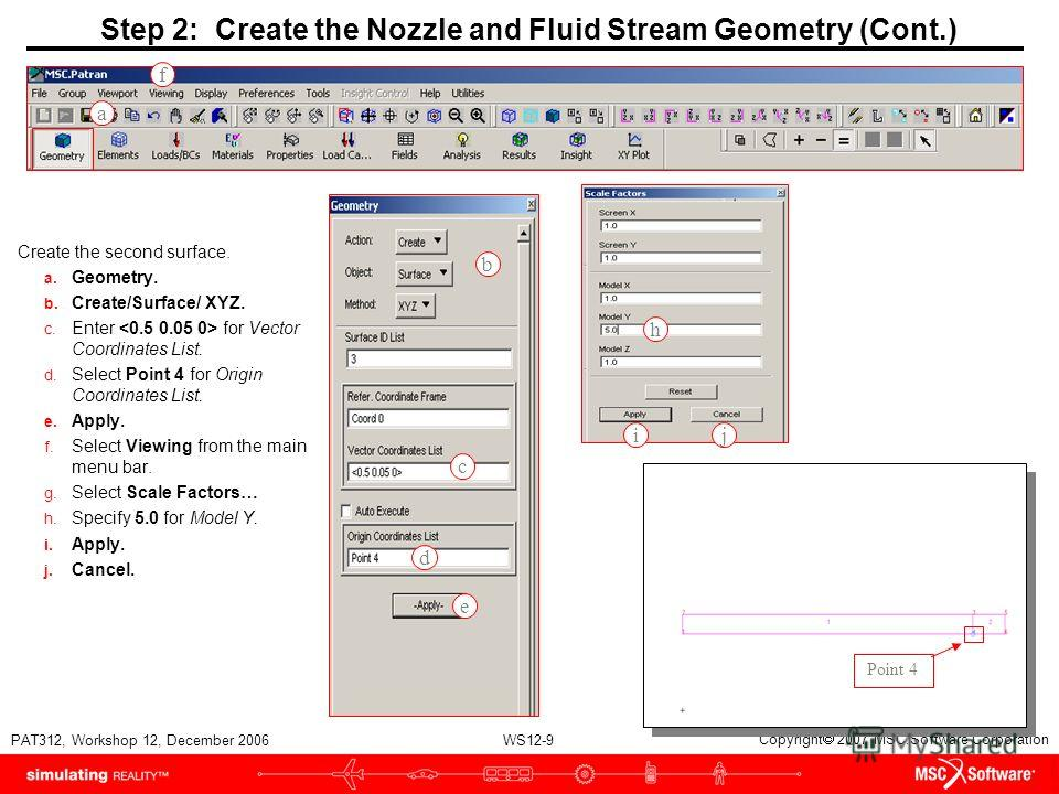 WS12-9 PAT312, Workshop 12, December 2006 Copyright 2007 MSC.Software Corporation Step 2: Create the Nozzle and Fluid Stream Geometry (Cont.) Create the second surface. a. Geometry. b. Create/Surface/ XYZ. c. Enter for Vector Coordinates List. d. Sel