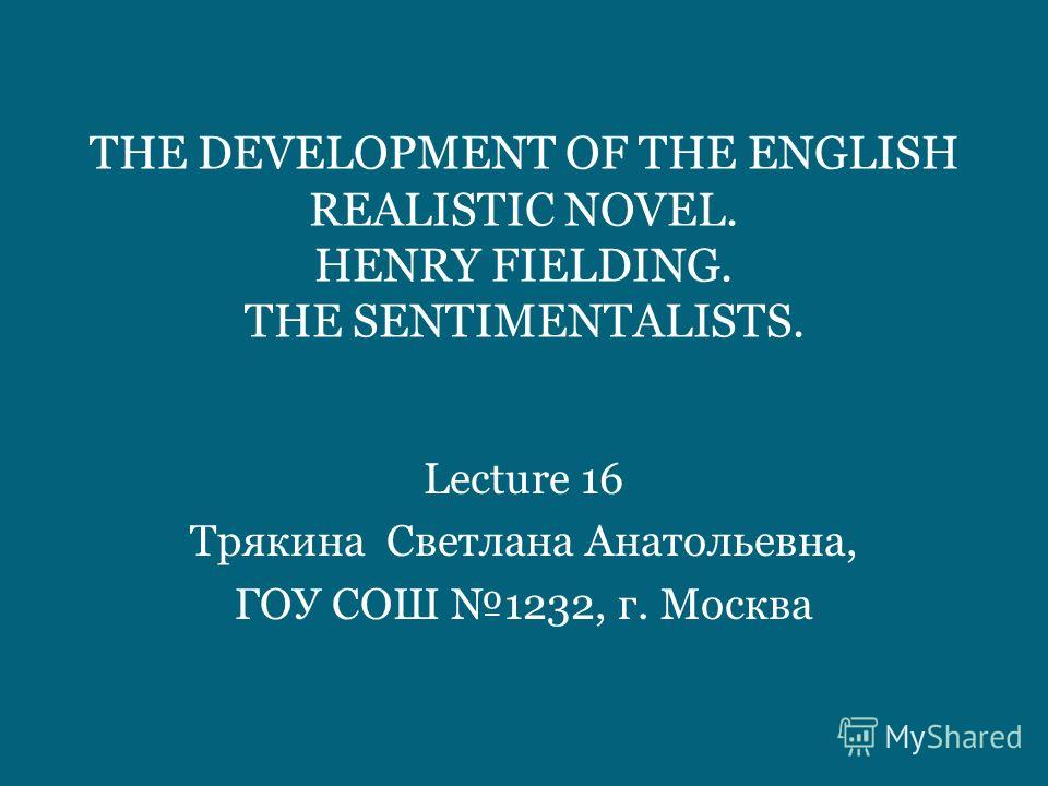 THE DEVELOPMENT OF THE ENGLISH REALISTIC NOVEL. HENRY FIELDING. THE SENTIMENTALISTS. Lecture 16 Трякина Светлана Анатольевна, ГОУ СОШ 1232, г. Москва