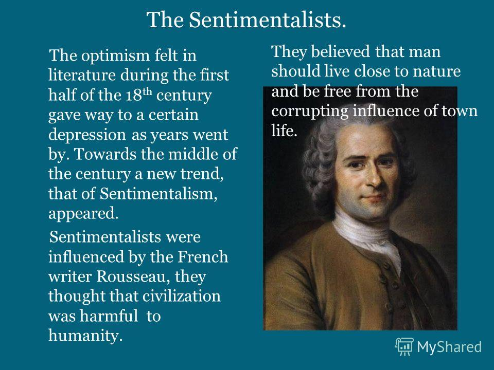 The Sentimentalists. The optimism felt in literature during the first half of the 18 th century gave way to a certain depression as years went by. Towards the middle of the century a new trend, that of Sentimentalism, appeared. Sentimentalists were i