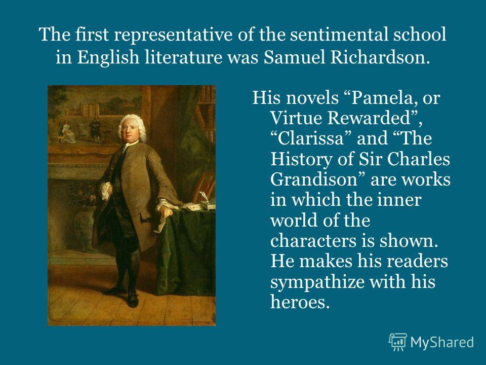 The first representative of the sentimental school in English literature was Samuel Richardson. His novels Pamela, or Virtue Rewarded, Clarissa and The History of Sir Charles Grandison are works in which the inner world of the characters is shown. He