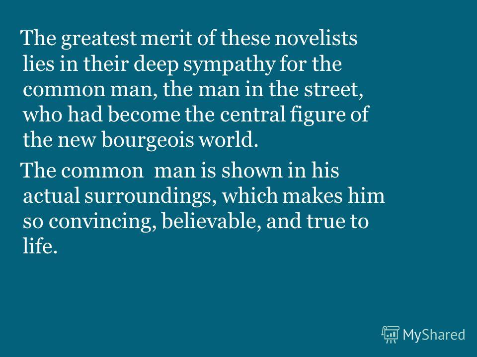 The greatest merit of these novelists lies in their deep sympathy for the common man, the man in the street, who had become the central figure of the new bourgeois world. The common man is shown in his actual surroundings, which makes him so convinci